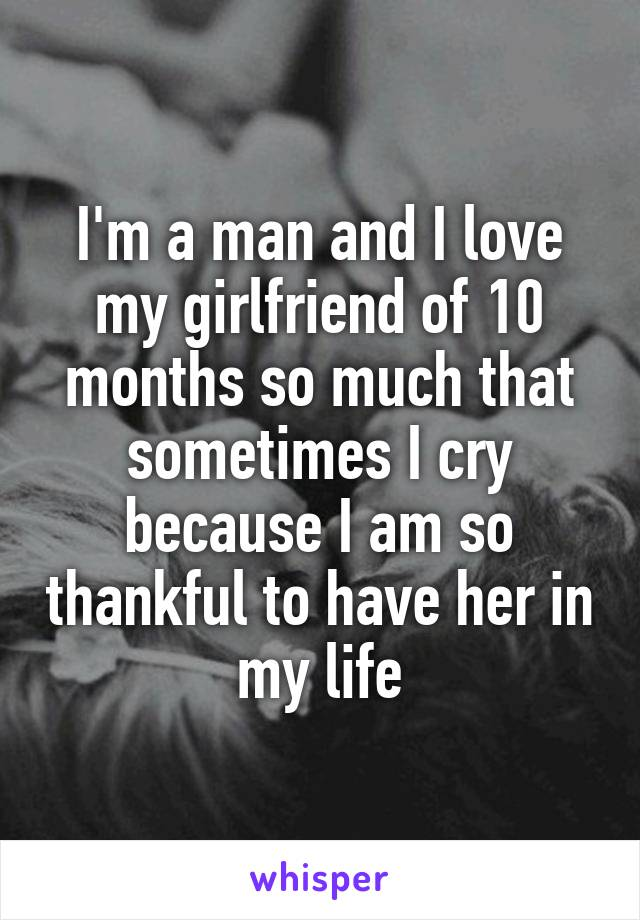 I'm a man and I love my girlfriend of 10 months so much that sometimes I cry because I am so thankful to have her in my life