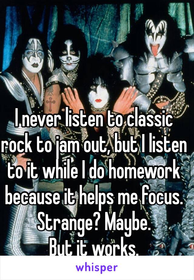 I never listen to classic rock to jam out, but I listen to it while I do homework because it helps me focus. Strange? Maybe.  But it works.