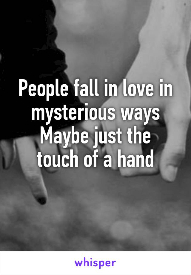 People fall in love in mysterious ways Maybe just the touch of a hand