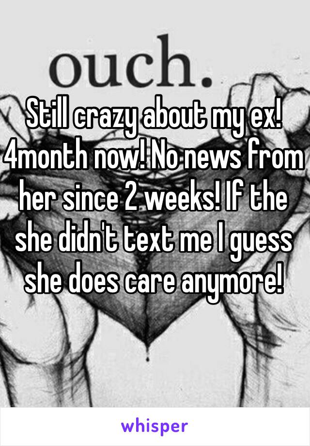 Still crazy about my ex! 4month now! No news from her since 2 weeks! If the she didn't text me I guess she does care anymore!