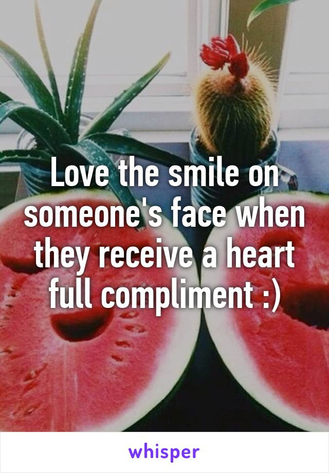Love the smile on someone's face when they receive a heart full compliment :)
