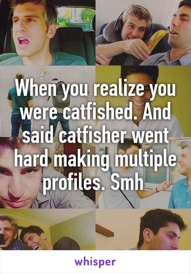 When you realize you were catfished. And said catfisher went hard making multiple profiles. Smh