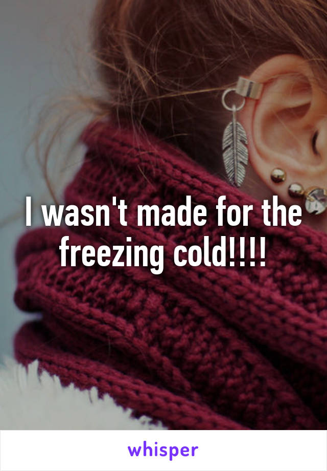 I wasn't made for the freezing cold!!!!