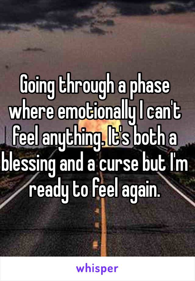 Going through a phase where emotionally I can't feel anything. It's both a blessing and a curse but I'm ready to feel again.