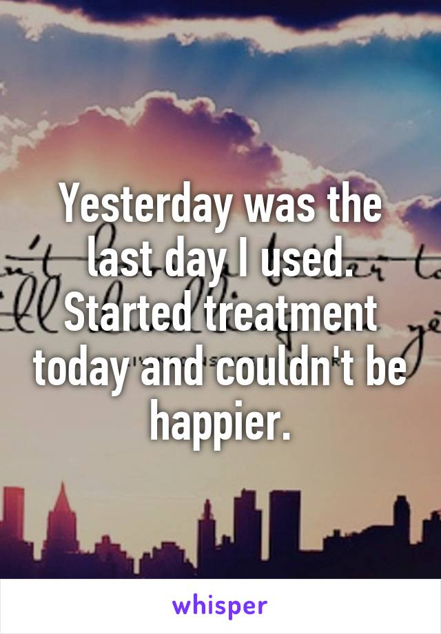 Yesterday was the last day I used. Started treatment today and couldn't be happier.
