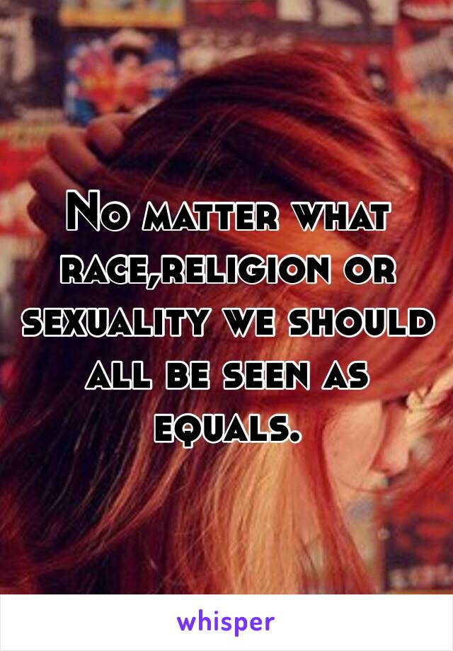 No matter what race,religion or sexuality we should all be seen as equals.