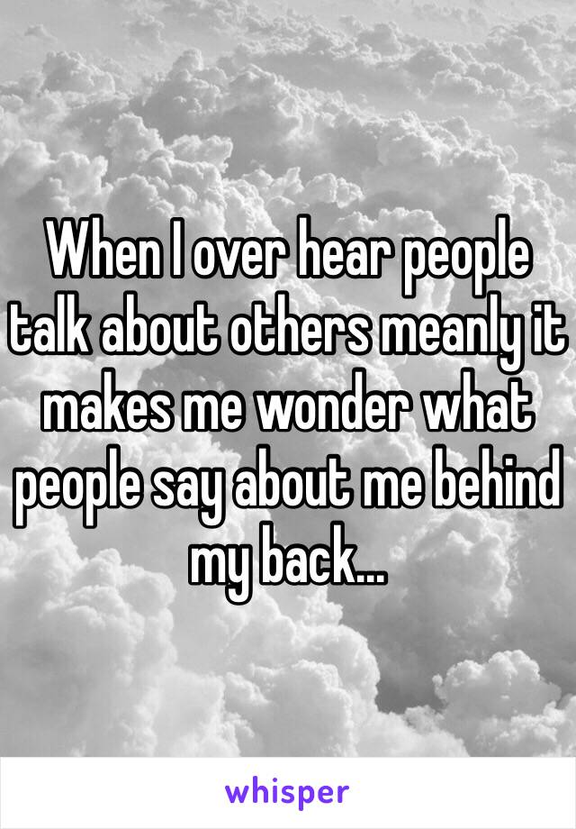When I over hear people talk about others meanly it makes me wonder what people say about me behind my back...