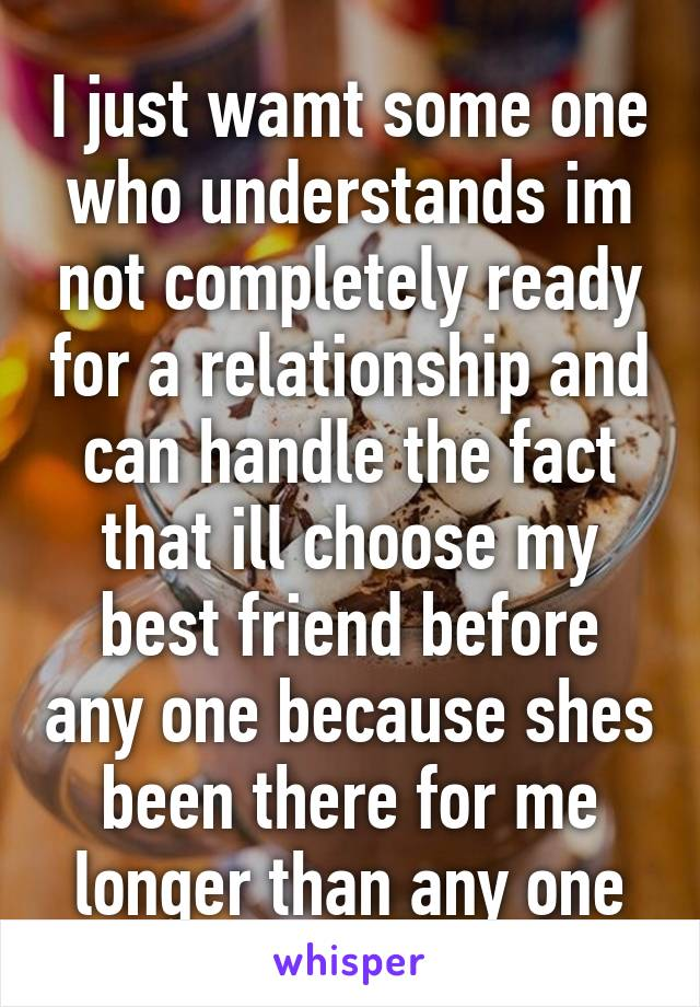 I just wamt some one who understands im not completely ready for a relationship and can handle the fact that ill choose my best friend before any one because shes been there for me longer than any one