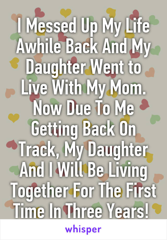 I Messed Up My Life Awhile Back And My Daughter Went to Live With My Mom. Now Due To Me Getting Back On Track, My Daughter And I Will Be Living Together For The First Time In Three Years!