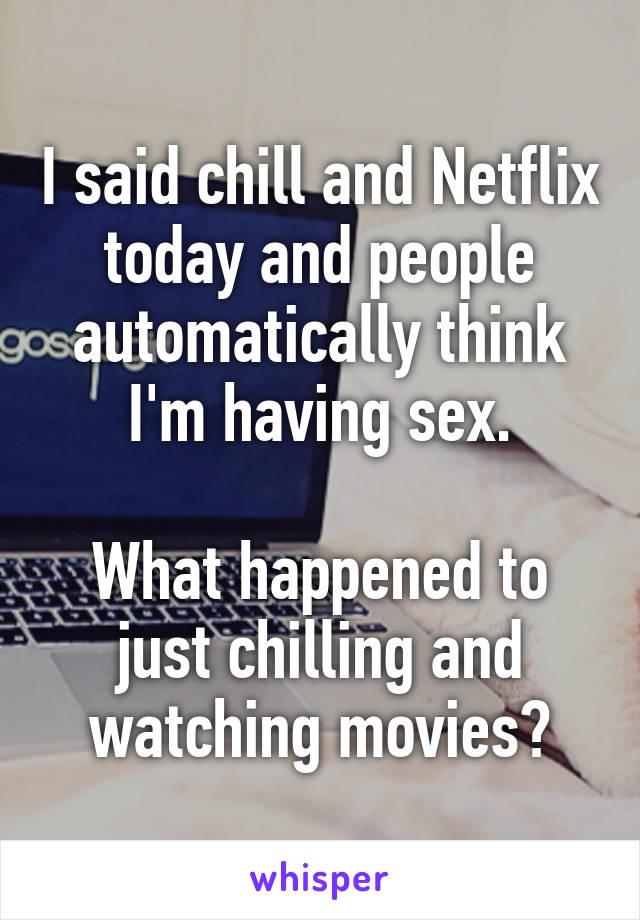 I said chill and Netflix today and people automatically think I'm having sex.  What happened to just chilling and watching movies?