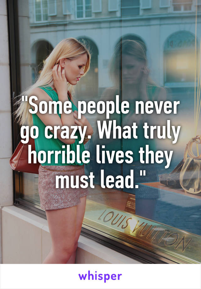 """""""Some people never go crazy. What truly horrible lives they must lead."""""""