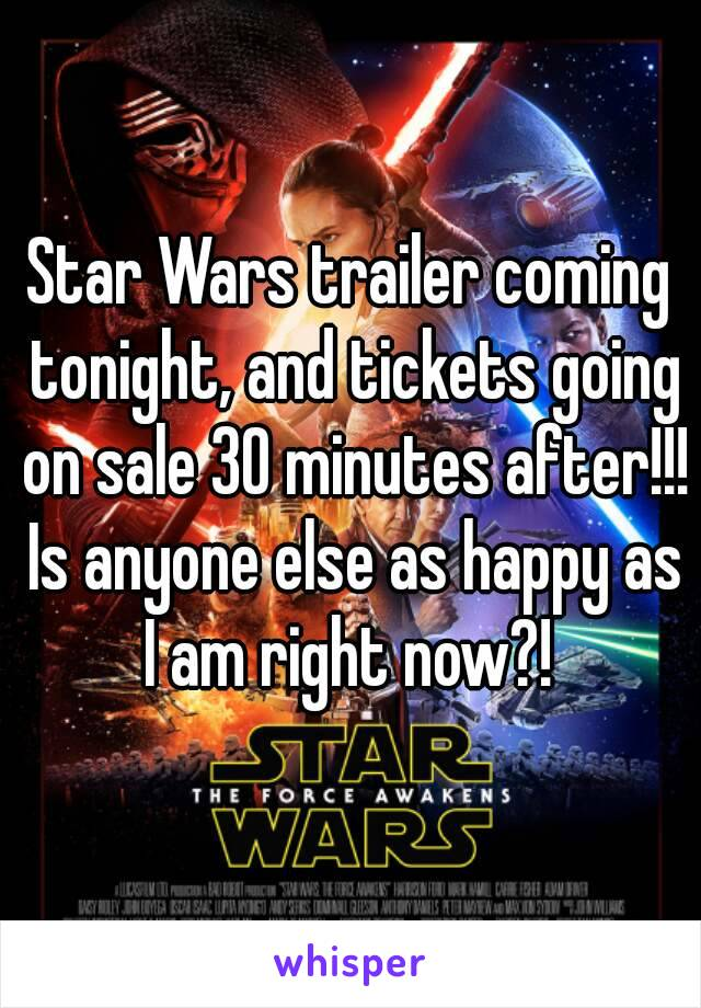 Star Wars trailer coming tonight, and tickets going on sale 30 minutes after!!! Is anyone else as happy as I am right now?!
