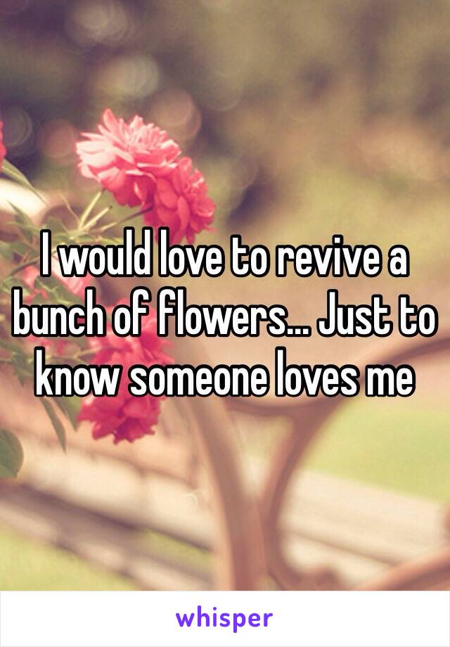 I would love to revive a bunch of flowers... Just to know someone loves me
