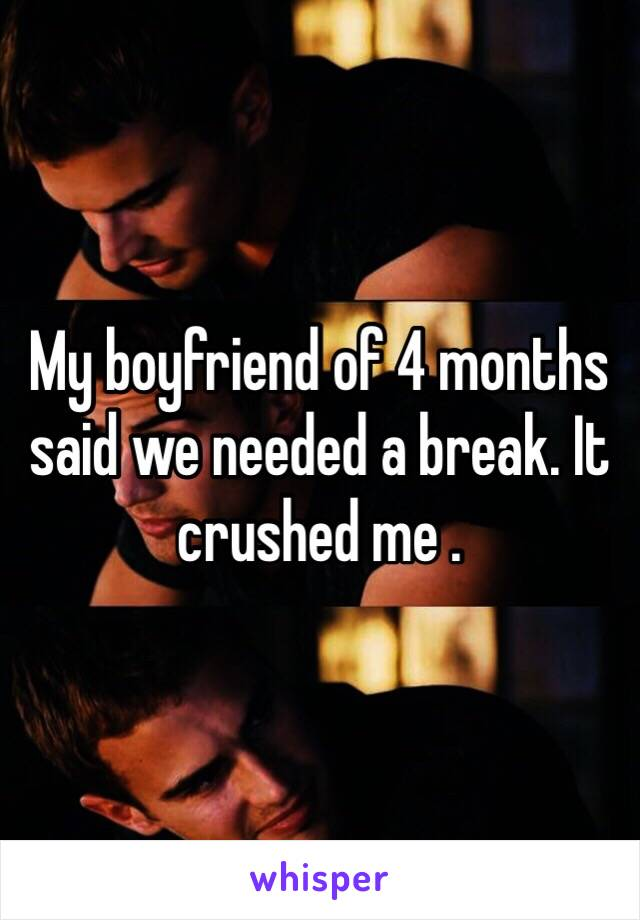 My boyfriend of 4 months said we needed a break. It crushed me .
