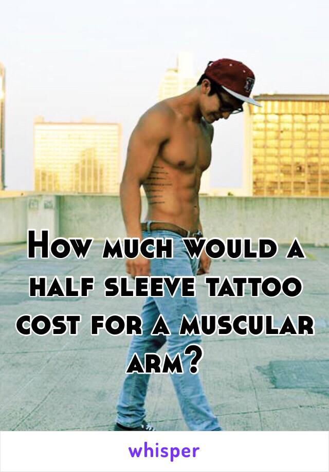 How much would a half sleeve tattoo cost for a muscular arm?