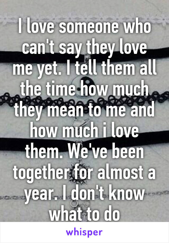 I love someone who can't say they love me yet. I tell them all the time how much they mean to me and how much i love them. We've been together for almost a year. I don't know what to do