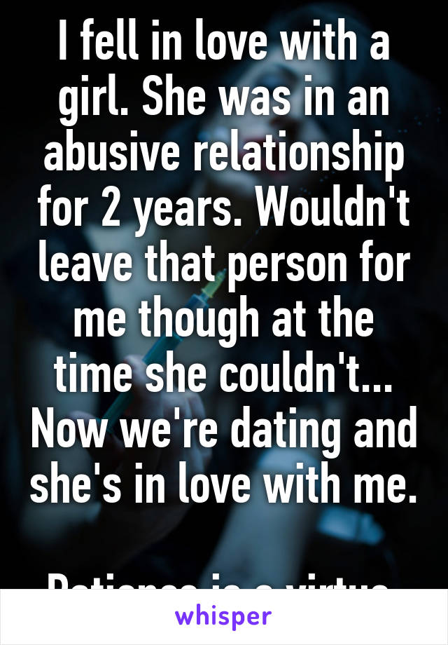 I fell in love with a girl. She was in an abusive relationship for 2 years. Wouldn't leave that person for me though at the time she couldn't... Now we're dating and she's in love with me.  Patience is a virtue.