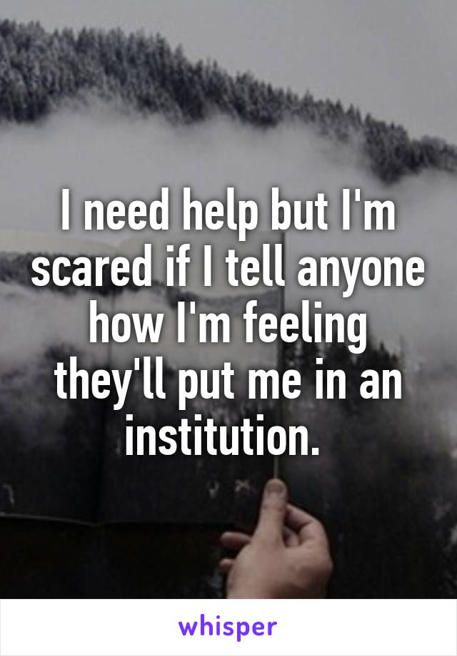I need help but I'm scared if I tell anyone how I'm feeling they'll put me in an institution.