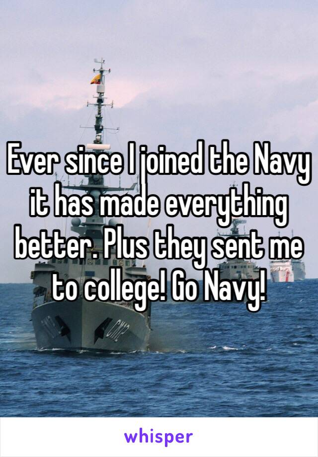 Ever since I joined the Navy it has made everything better. Plus they sent me to college! Go Navy!