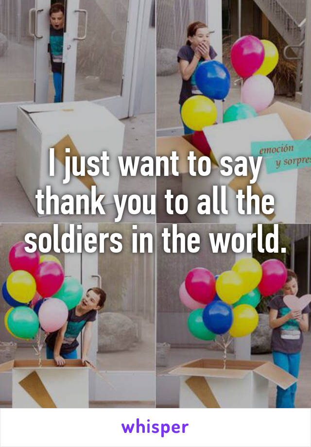 I just want to say thank you to all the soldiers in the world.