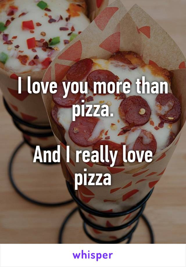 I love you more than pizza.  And I really love pizza