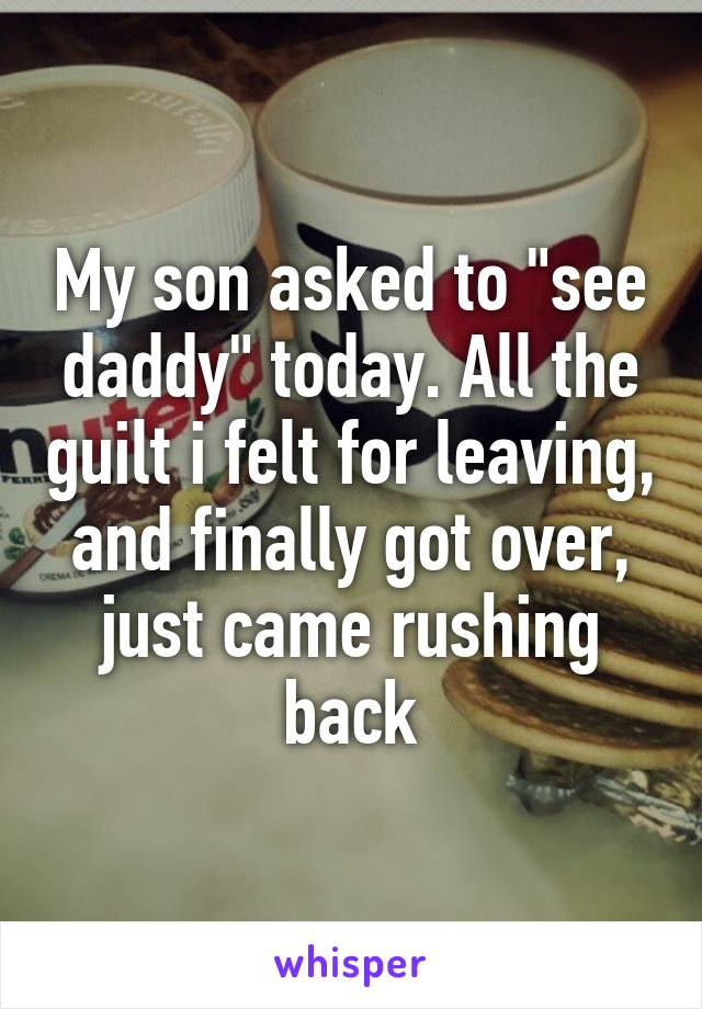 """My son asked to """"see daddy"""" today. All the guilt i felt for leaving, and finally got over, just came rushing back"""