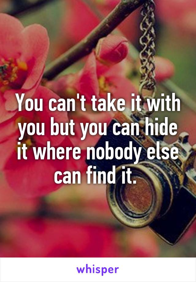 You can't take it with you but you can hide it where nobody else can find it.