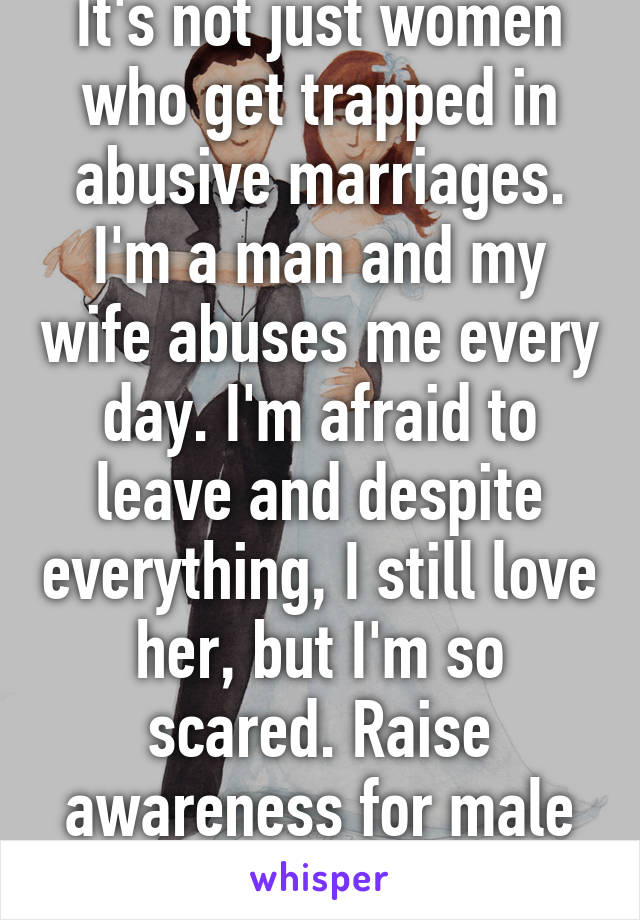 It's not just women who get trapped in abusive marriages. I'm a man and my wife abuses me every day. I'm afraid to leave and despite everything, I still love her, but I'm so scared. Raise awareness for male abuse victims.