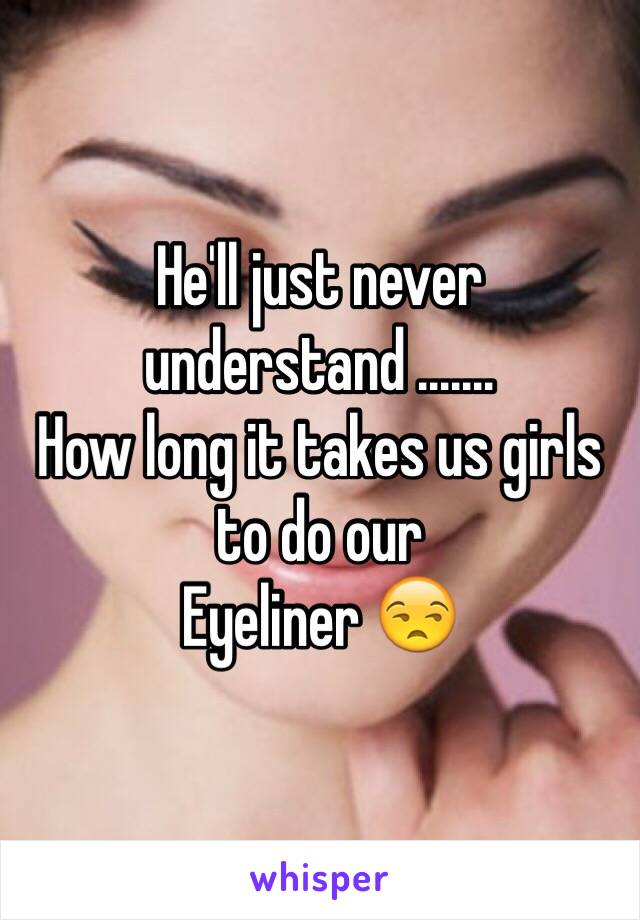 He'll just never understand .......  How long it takes us girls to do our Eyeliner 😒