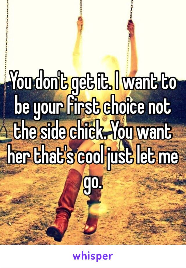 You don't get it. I want to be your first choice not the side chick. You want her that's cool just let me go.