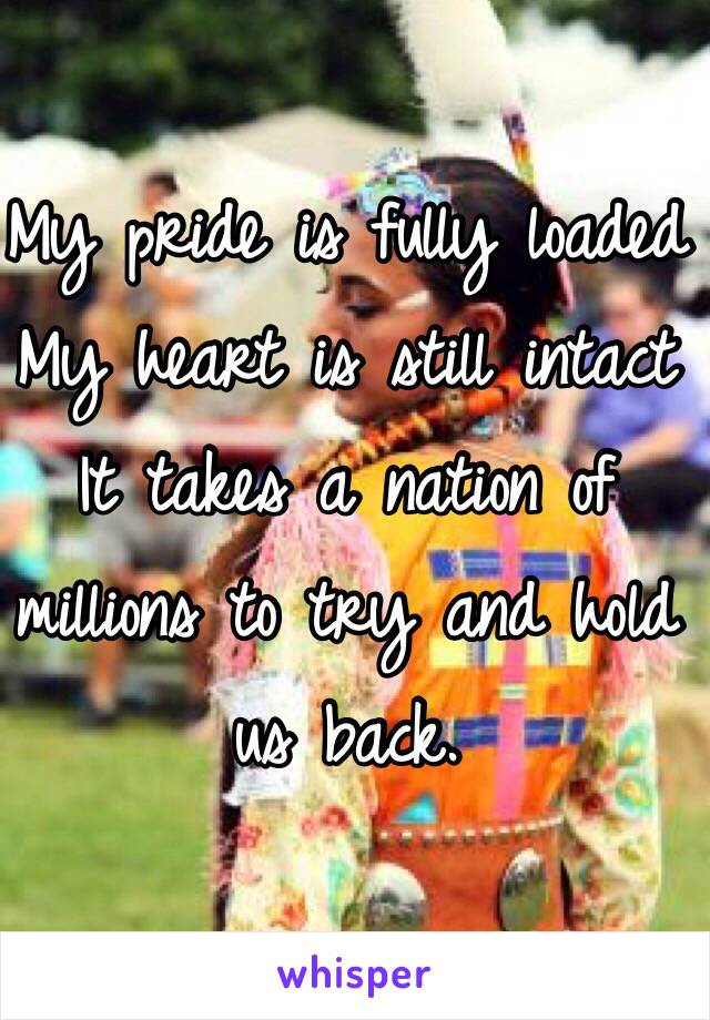My pride is fully loaded My heart is still intact It takes a nation of millions to try and hold us back.