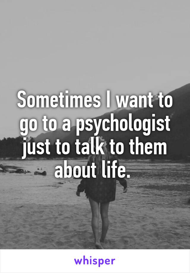 Sometimes I want to go to a psychologist just to talk to them about life.