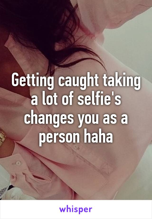 Getting caught taking a lot of selfie's changes you as a person haha