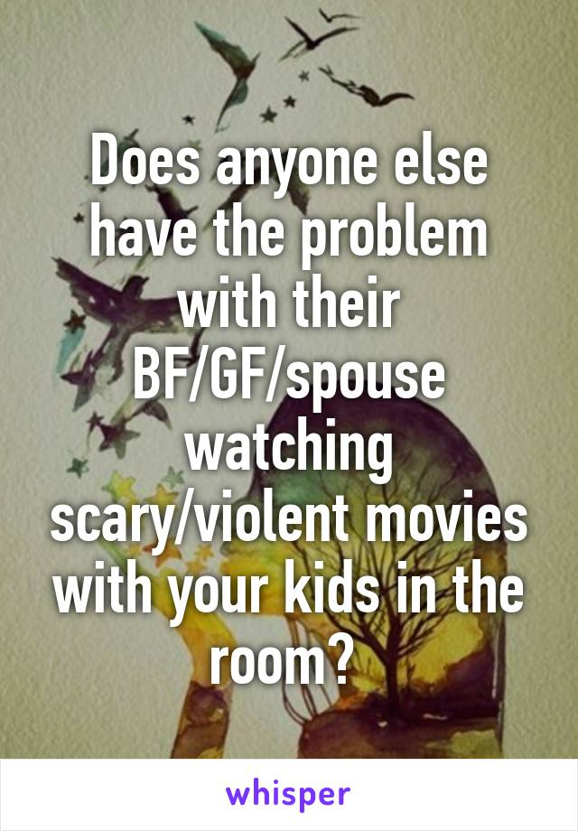 Does anyone else have the problem with their BF/GF/spouse watching scary/violent movies with your kids in the room?
