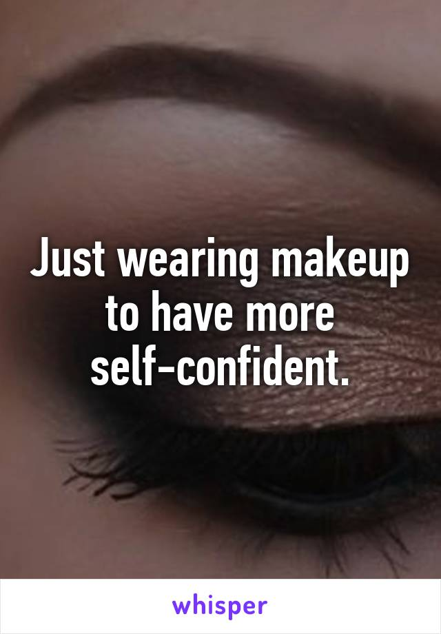 Just wearing makeup to have more self-confident.
