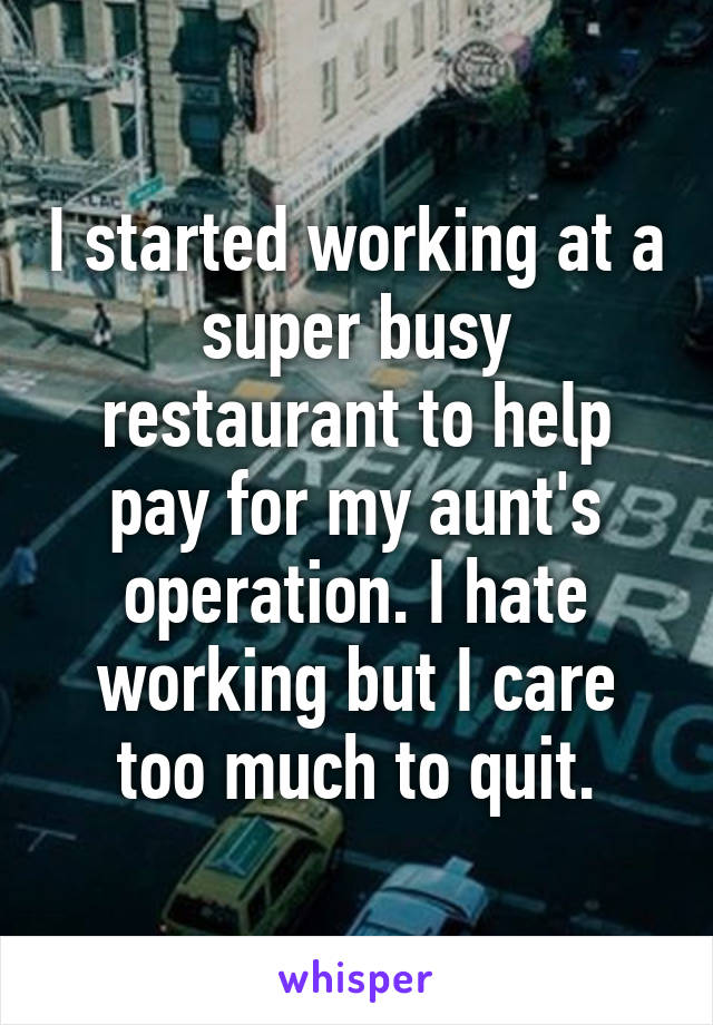 I started working at a super busy restaurant to help pay for my aunt's operation. I hate working but I care too much to quit.