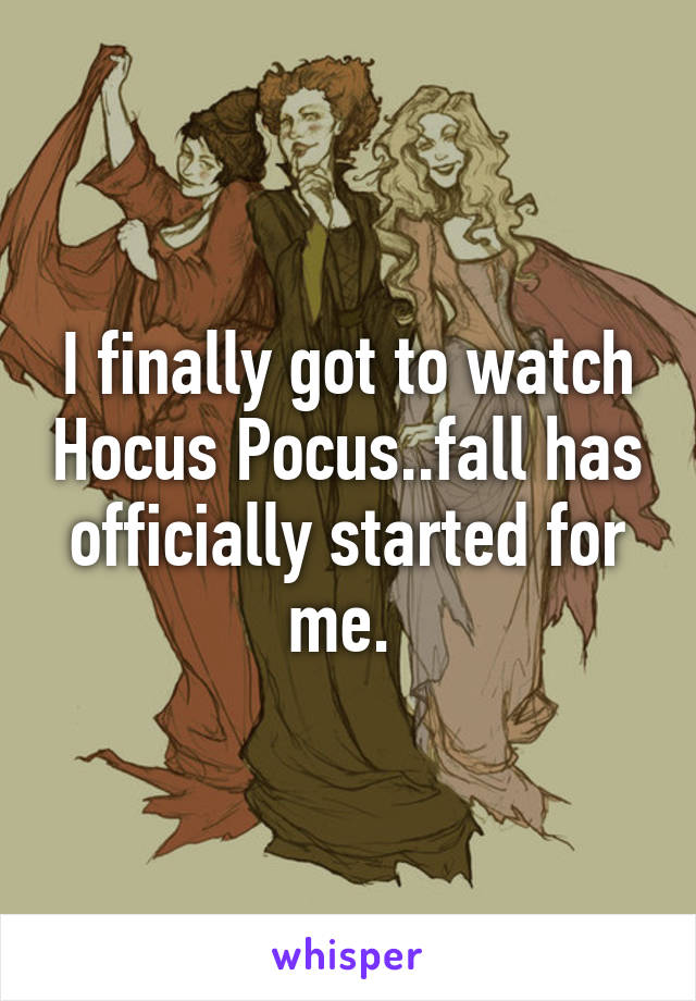 I finally got to watch Hocus Pocus..fall has officially started for me.