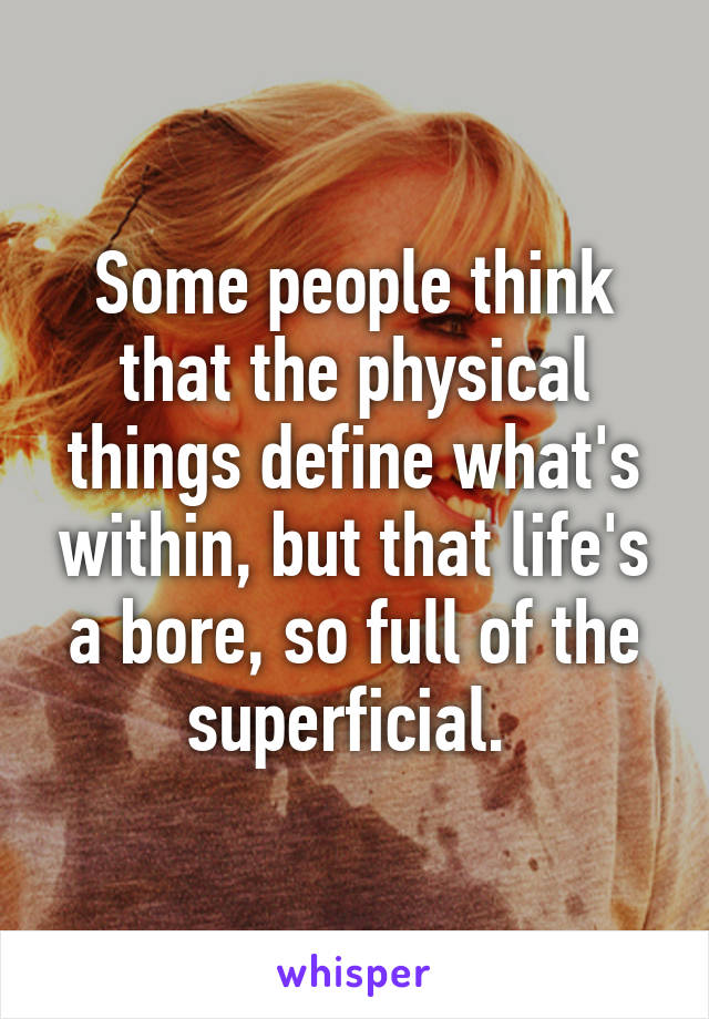 Some people think that the physical things define what's within, but that life's a bore, so full of the superficial.