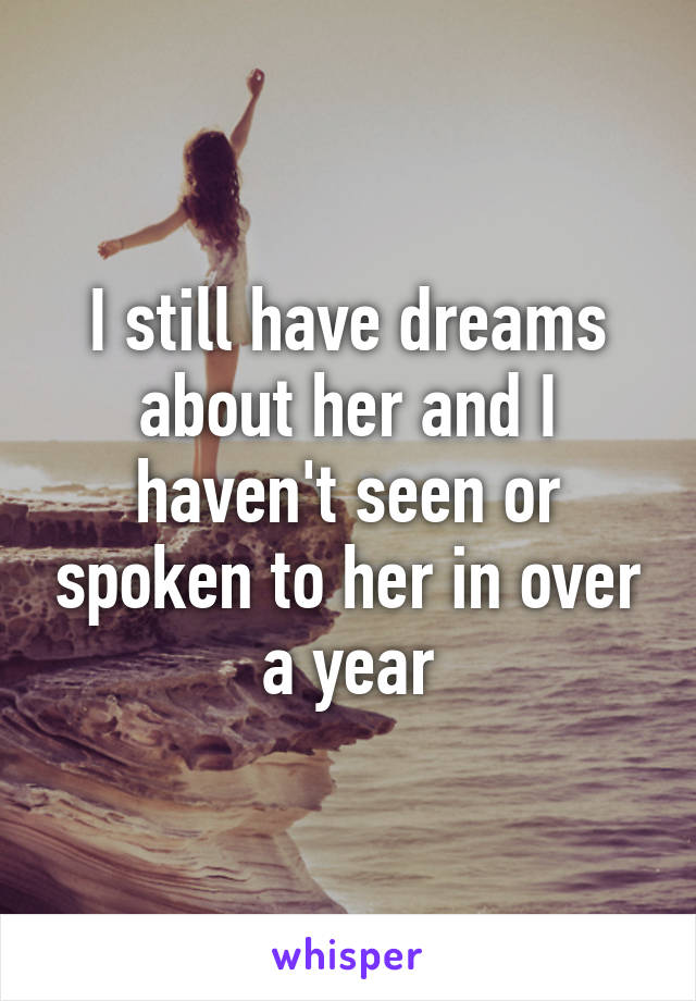 I still have dreams about her and I haven't seen or spoken to her in over a year