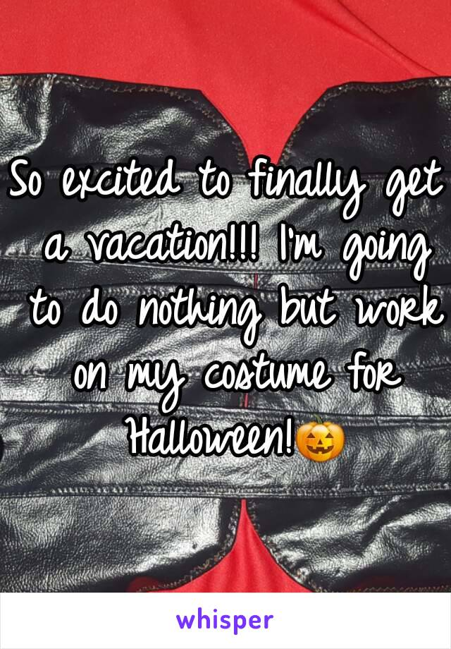 So excited to finally get a vacation!!! I'm going to do nothing but work on my costume for Halloween!🎃