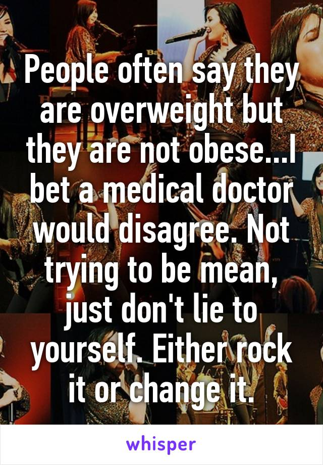 People often say they are overweight but they are not obese...I bet a medical doctor would disagree. Not trying to be mean, just don't lie to yourself. Either rock it or change it.