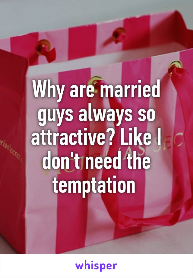 Why are married guys always so attractive? Like I don't need the temptation