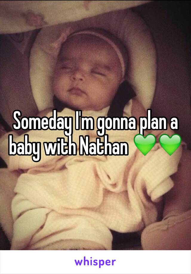 Someday I'm gonna plan a baby with Nathan 💚💚