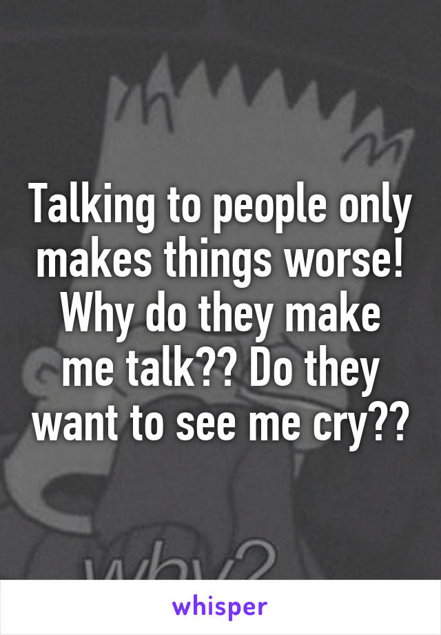 Talking to people only makes things worse! Why do they make me talk?? Do they want to see me cry??