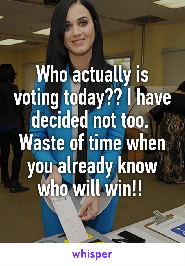 Who actually is voting today?? I have decided not too.  Waste of time when you already know who will win!!
