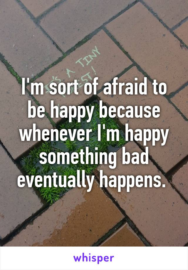I'm sort of afraid to be happy because whenever I'm happy something bad eventually happens.