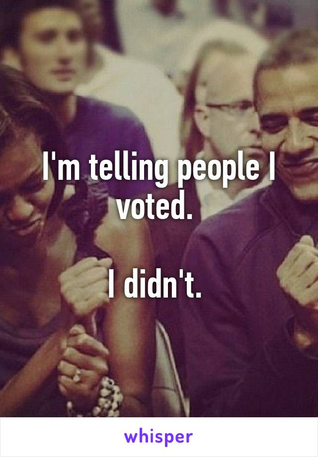 I'm telling people I voted.   I didn't.