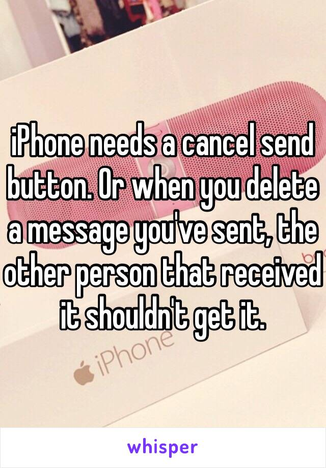 iPhone needs a cancel send button. Or when you delete a message you've sent, the other person that received it shouldn't get it.