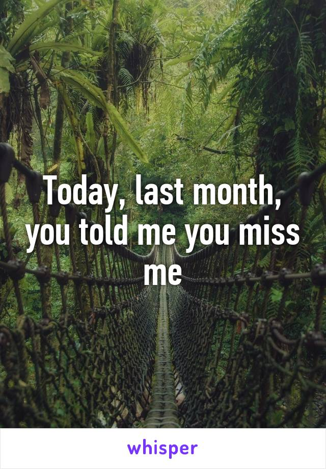 Today, last month, you told me you miss me