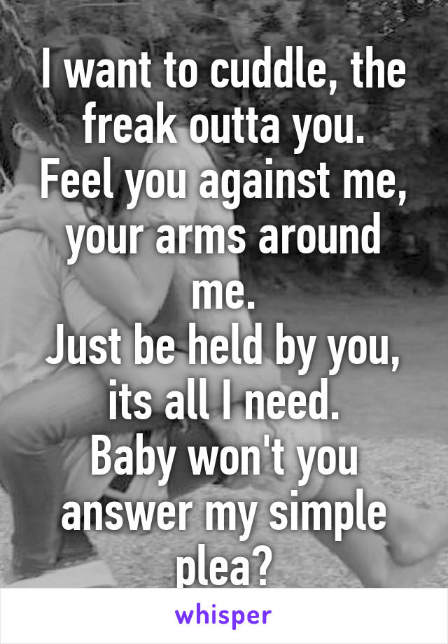 I want to cuddle, the freak outta you. Feel you against me, your arms around me. Just be held by you, its all I need. Baby won't you answer my simple plea?
